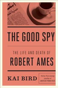 "Book Review: ""The Good Spy: The Life and Death of Robert Ames"" by Kai Bird"