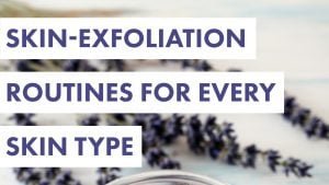 Skin-Exfoliation Routines for Every Skin Type