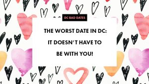The Worst Date in DC: It Doesn't Have To Be With You!