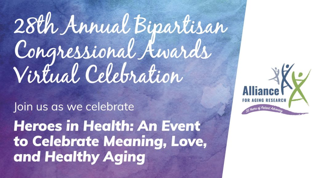 Heroes in Health: An Event to Celebrate Meaning, Love, and Healthy Aging Alliance for Aging Research's 28th Annual Bipartisan Congressional Awards Virtual Celebration